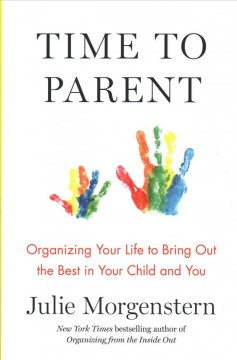 Time to parent : organizing your life to bring out the best in your child and you  / Julie Morgenstern. - Julie Morgenstern.