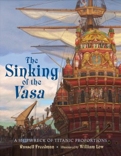 The sinking of the Vasa : a shipwreck of titanic proportions / Russell Freedman ; illustrated by William Low. - Russell Freedman ; illustrated by William Low.