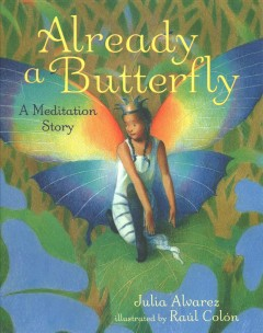 Already a butterfly : a meditation story / Julia Alvarez ; illustrated by Raúl Colón.