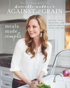 Danielle Walker's against all grain : meals made simple : gluten-free, dairy-free, and paleo recipes to make anytime / written and photographed by Danielle Walker. - written and photographed by Danielle Walker.