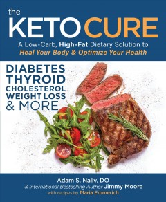 The keto cure : a low-carb high-fat dietary solution to heal your body & optimize your health / Adam S. Nally, DO & international bestselling author, Jimmy Moore with recipes by Maria Emmerich.