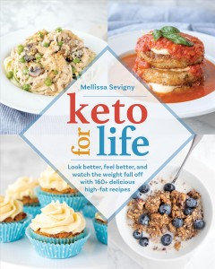 Keto for life : look better, feel better, and watch the weight fall off with 160+ delicious high-fat recipes / Mellissa Sevigny.