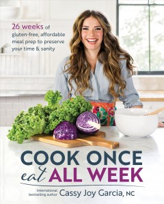 Cook once, eat all week : 26 weeks of gluten-free, affordable meal prep to preserve your time and sanity / Cassy Joy Garcia. - Cassy Joy Garcia.