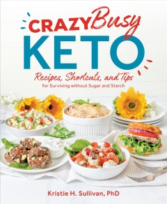 Crazy busy keto : recipes, shortcuts, and tips for surviving without sugar and starch / Kristie H. Sullivan, PhD. - Kristie H. Sullivan, PhD.