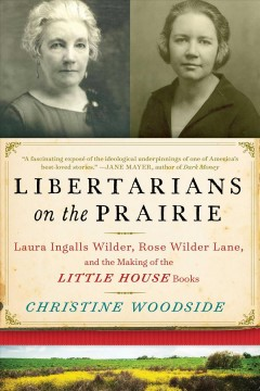 Libertarians on the prairie : Laura Ingalls Wilder, Rose Wilder Lane, and the making of the Little House books / Christine Woodside. - Christine Woodside.