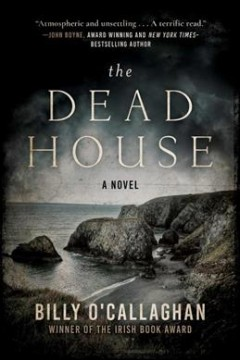 The dead house : a novel / by Billy O'Callaghan. - by Billy O'Callaghan.