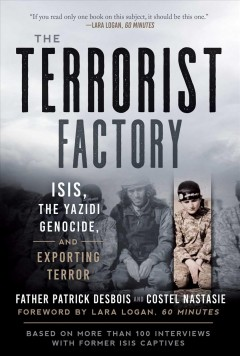The terrorist factory : ISIS, the Yazidi genocide, and exporting terror / Father Patrick Desbois and Costel Nastasie ; with a foreword by Lara Logan ; translated from the French by Shelley Temchin.