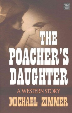 The poacher's daughter : a Western story / Michael Zimmer. - Michael Zimmer.