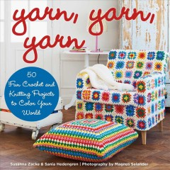 Yarn, yarn, yarn : 50 fun crochet and knitting projects to color your world / Sania Hedengren and Susanna Zacke ; photography by Magnus Selander ; translated by Ellen Hedström.