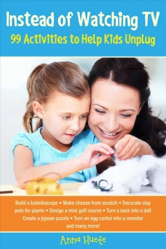 Instead of watching TV : 99 activities to help kids unplug / Anna Huete ; translated by Julie Ganz.