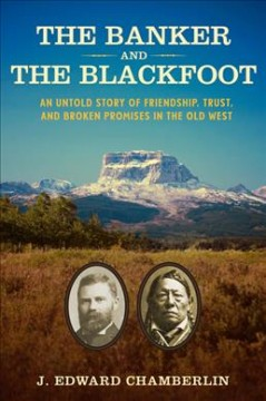 The banker and the Blackfoot : an untold story of friendship, trust, and broken promises in the Old West / J. Edward Chamberlin.