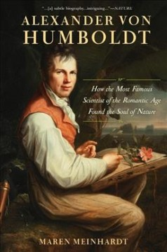 Alexander von Humboldt : how the most famous scientist of the Romantic Age found the soul of nature / Maren Meinhardt.