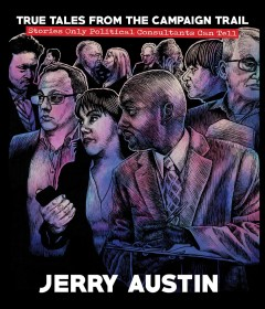True stories from the campaign trail : stories only political consultants can tell / written and compiled by Jerry Austin, edited by Jerry Austin, Sheryl Losser, and John C. Green.