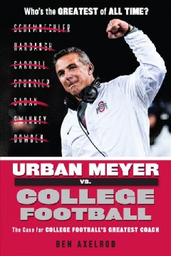 Urban Meyer vs. college football : the case for college football's greatest coach / Ben Axelrod.