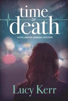 Time of death : a Stillwater General mystery / Lucy Kerr. - Lucy Kerr.