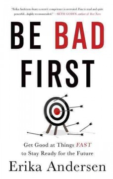 Be bad first : get good at things fast to stay ready for the future / Erika Andersen.