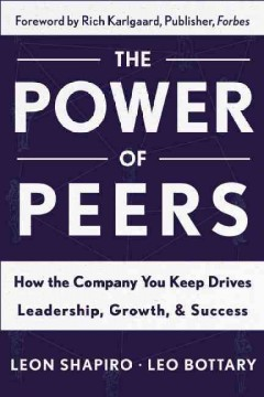 The power of peers : how the company you keep drives leadership, growth, and success / Leon Shapiro and Leo Bottary. - Leon Shapiro and Leo Bottary.