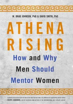 Athena rising : how and why men should mentor women / W. Brad Johnson, PhD, and David Smith, PhD.