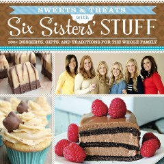 Sweets & treats with Six Sisters' Stuff : 100+ desserts, gift ideas, and traditions for the whole family / Six Sisters' Stuff.