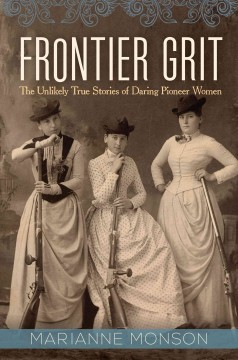Frontier grit : the unlikely true stories of daring pioneer women / Marianne Monson.