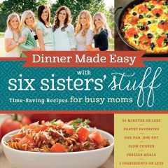 Dinner made easy with Six Sisters' Stuff : time-saving recipes for busy moms / Six Sisters' Stuff. - Six Sisters' Stuff.