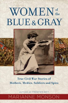 Women of the blue & gray : true Civil War stories of mothers, medics, soldiers, and spies  / Marianne Monson.