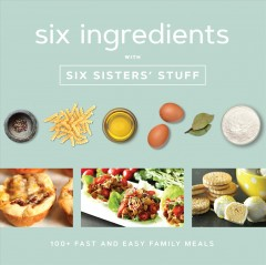 Six ingredients with Six Sisters' Stuff : 100+ fast and easy family meals / Six Sisters' Stuff.