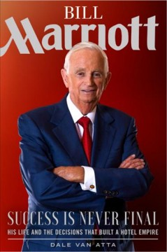 Bill Marriott : success is never final : his life and the decisions that built a hotel empire / Dale Van Atta.