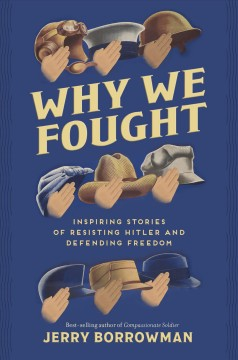 Why we fought : inspiring stories of resisting Hitler and defending freedom / Jerry Borrowman. - Jerry Borrowman.