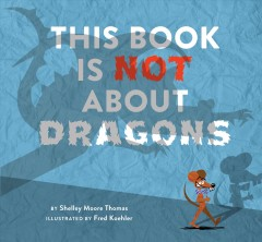 This book is not about dragons /  Shelley Moore Thomas ; illustrated by Fred Koehler.