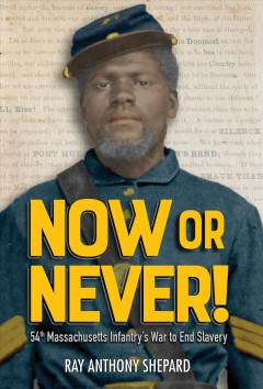 Now or never! : 54th Massachusetts Infantry's war to end slavery / Ray Anthony Shepard.