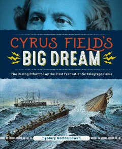 Cyrus Field's big dream : the daring effort to lay the first transatlantic telegraph cable / by Mary Morton Cowan. - by Mary Morton Cowan.