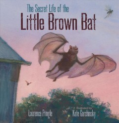 The secret life of the little brown bat /  Laurence Pringle ; illustrated by Kate Garchinsky. - Laurence Pringle ; illustrated by Kate Garchinsky.