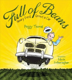 Full of beans : Henry Ford grows a car / Peggy Thomas ; illustrated by Edwin Fotheringham. - Peggy Thomas ; illustrated by Edwin Fotheringham.