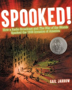 Spooked! : how a radio broadcast and The war of the worlds sparked the 1938 invasion of America / Gail Jarrow. - Gail Jarrow.