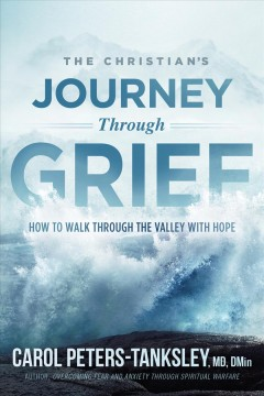 The Christian's journey through grief : how to walk through the valley with hope / Carol Peters-Tanksley.