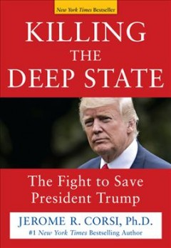 Killing the Deep State : the fight to save President Trump / Jerome R. Corsi, Ph.D..