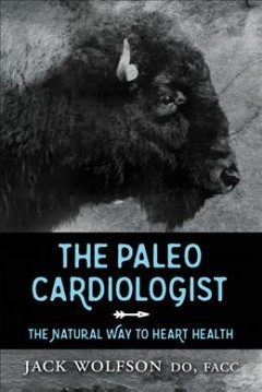 The paleo cardiologist : the natural way to heart health / Jack Wolfson D.O., F.A.C.C.