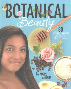 Botanical beauty : 80 essential recipes for natural spa products / by Aubre Andrus.