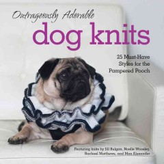Outrageously adorable dog knits : 25 must-have styles for the pampered pooch / featuring knits by Jill Bulgan, Noelle Woolsey, Rachel Matthews, and Max Alexander.