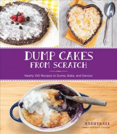 Dump cakes from scratch : nearly 100 recipes to dump, bake, and devour / Jennifer Lee.