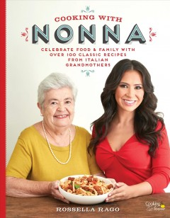 Cooking with Nonna : celebrate food & family with over 100 classic recipes from Italian grandmothers / Rossella Rago. - Rossella Rago.