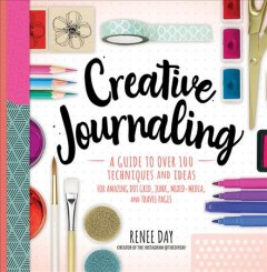 Creative journaling : a guide to over 100 techniques and ideas for amazing dot grid, junk, mixed-media, and travel pages / Renee Day, creator of the Instagram@theydiyday. - Renee Day, creator of the Instagram@theydiyday.