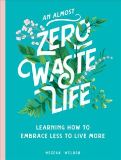 An (almost) zero-waste life : learning how to embrace less to live more / Megean Weldon.