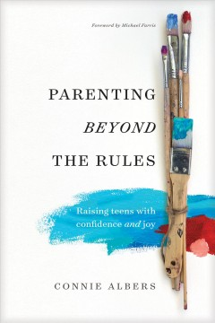 Parenting beyond the rules : raising teens with confidence and joy / Connie Albers.