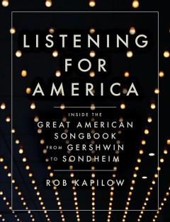 Listening for America : inside the great American songbook from Gershwin to Sondheim / Rob Kapilow. - Rob Kapilow.