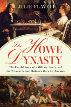 The Howe dynasty : the untold story of a military family and the women behind Britain's wars for America / Julie Flavell.