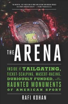 The arena : inside the tailgating, ticket-scalping, mascot-racing, dubiously funded, and possibly haunted monuments of American sport / Rafi Kohan. - Rafi Kohan.