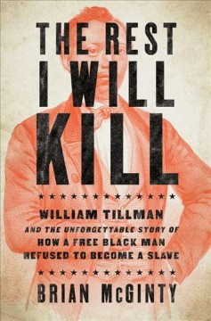 The rest I will kill : William Tillman and the unforgettable story of how a free black man refused to become a slave / Brian McGinty.