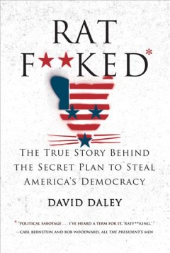 Ratf**ked : the true story behind the secret plan to steal America's democracy / David Daley.